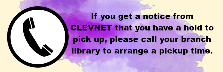 If you get a notice from CLEVNET that you have a hold to pick up, please call your branch library to arrange a pickup  time.